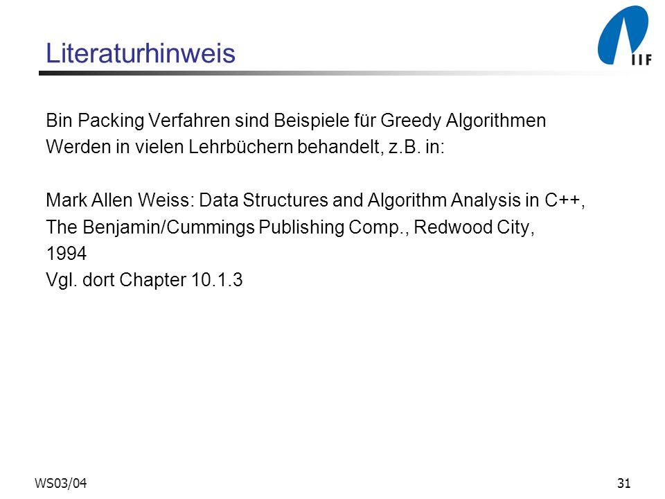 31WS03/04 Literaturhinweis Bin Packing Verfahren sind Beispiele für Greedy Algorithmen Werden in vielen Lehrbüchern behandelt, z.B. in: Mark Allen Wei