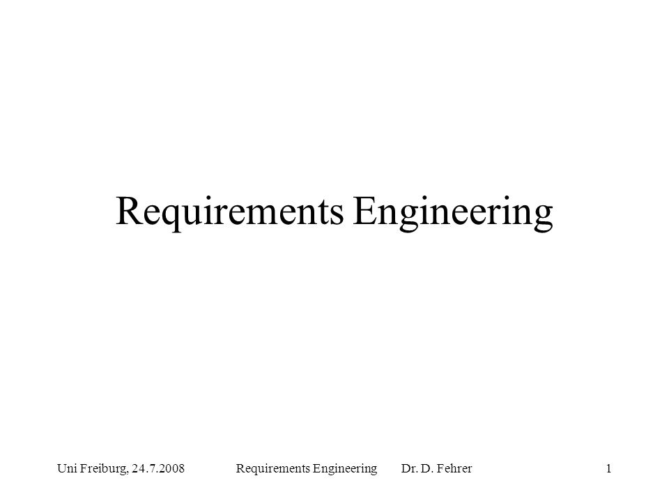 Uni Freiburg, 24.7.2008Requirements Engineering Dr. D. Fehrer1 Requirements Engineering