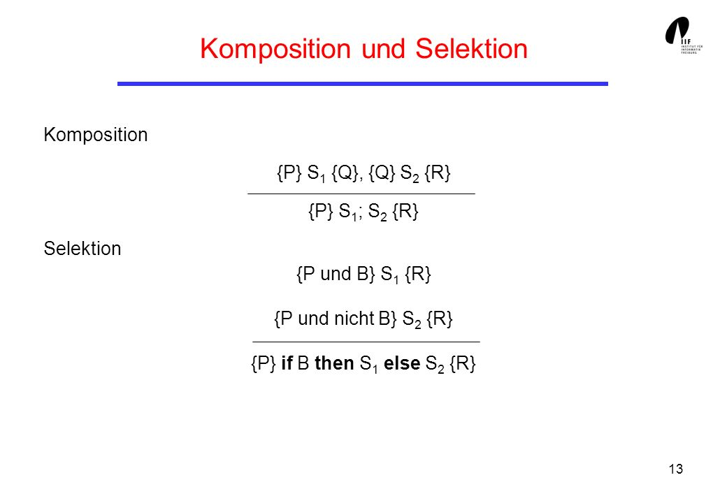 13 Komposition und Selektion Komposition {P} S 1 {Q}, {Q} S 2 {R} {P} S 1 ; S 2 {R} Selektion {P und B} S 1 {R} {P und nicht B} S 2 {R} {P} if B then