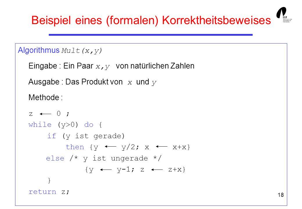 18 Beispiel eines (formalen) Korrektheitsbeweises Algorithmus Mult(x,y) Eingabe : Ein Paar x,y von natürlichen Zahlen Ausgabe : Das Produkt von x und y Methode : z 0 ; while (y>0) do { if (y ist gerade) then {y y/2; x x+x} else /* y ist ungerade */ {y y-1; z z+x} } return z;
