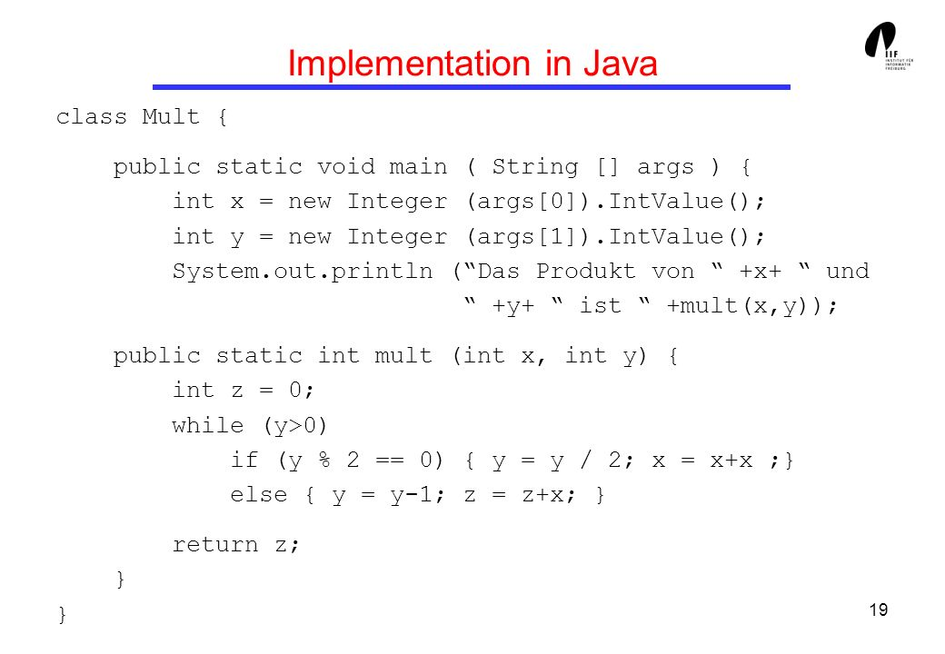 19 Implementation in Java class Mult { public static void main ( String [] args ) { int x = new Integer (args[0]).IntValue(); int y = new Integer (args[1]).IntValue(); System.out.println (Das Produkt von +x+ und +y+ ist +mult(x,y)); public static int mult (int x, int y) { int z = 0; while (y>0) if (y % 2 == 0) { y = y / 2; x = x+x ;} else { y = y-1; z = z+x; } return z; } }