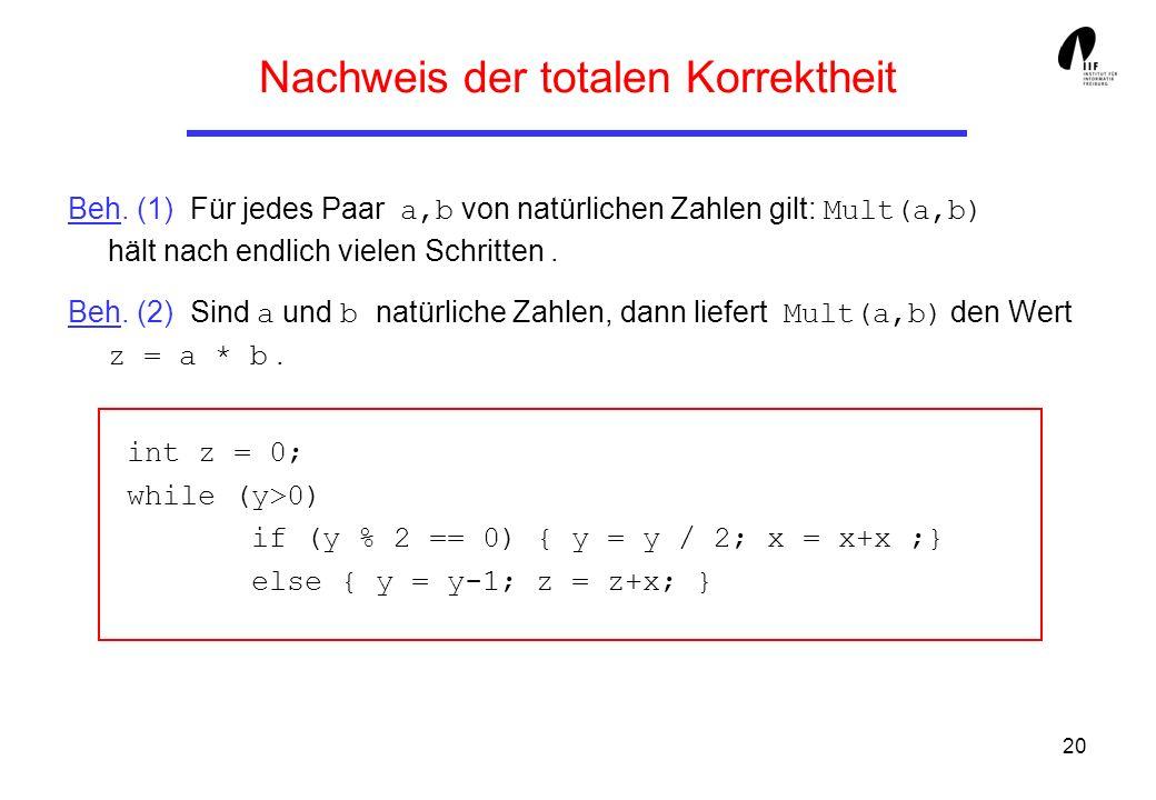 20 Nachweis der totalen Korrektheit Beh. (1) Für jedes Paar a,b von natürlichen Zahlen gilt: Mult(a,b) hält nach endlich vielen Schritten. Beh. (2) Si