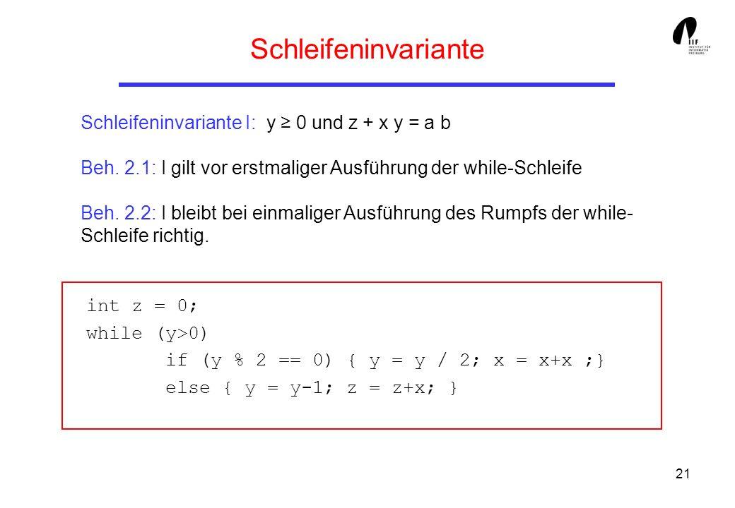 21 Schleifeninvariante Schleifeninvariante I: y 0 und z + x y = a b Beh. 2.1: I gilt vor erstmaliger Ausführung der while-Schleife Beh. 2.2: I bleibt