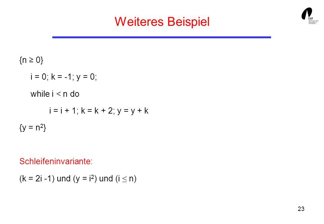 23 Weiteres Beispiel {n 0} i = 0; k = -1; y = 0; while i < n do i = i + 1; k = k + 2; y = y + k {y = n 2 } Schleifeninvariante: (k = 2i -1) und (y = i