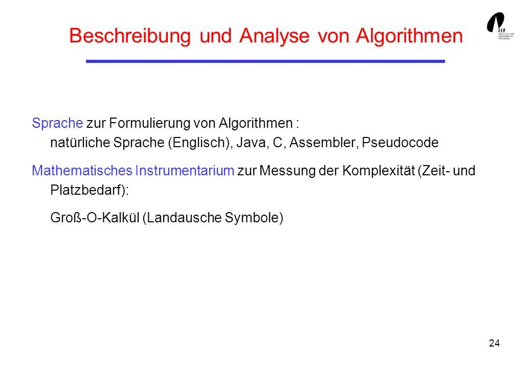 24 Beschreibung und Analyse von Algorithmen Sprache zur Formulierung von Algorithmen : natürliche Sprache (Englisch), Java, C, Assembler, Pseudocode Mathematisches Instrumentarium zur Messung der Komplexität (Zeit- und Platzbedarf): Groß-O-Kalkül (Landausche Symbole)