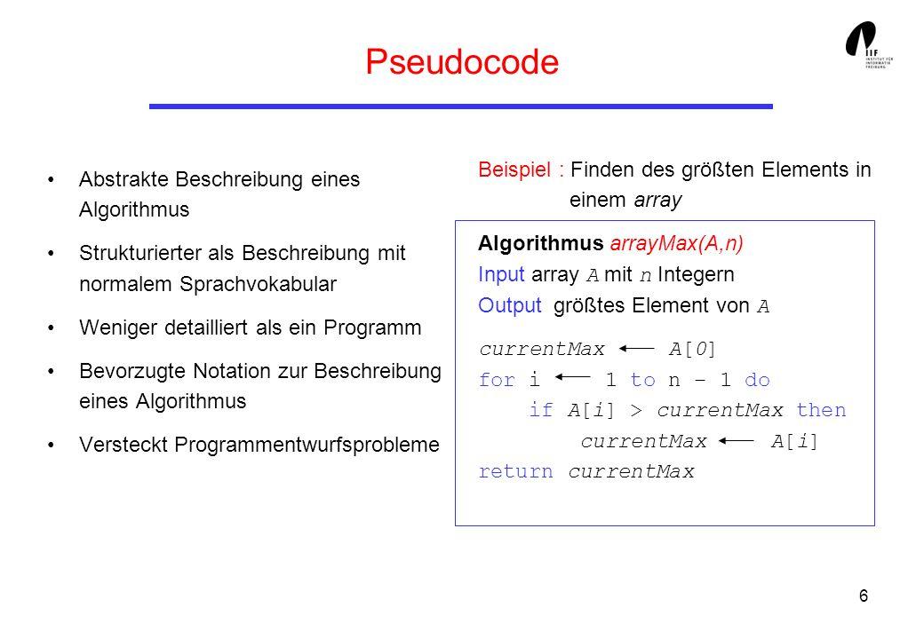6 Pseudocode Abstrakte Beschreibung eines Algorithmus Strukturierter als Beschreibung mit normalem Sprachvokabular Weniger detailliert als ein Programm Bevorzugte Notation zur Beschreibung eines Algorithmus Versteckt Programmentwurfsprobleme Beispiel : Finden des größten Elements in einem array Algorithmus arrayMax(A,n) Input array A mit n Integern Output größtes Element von A currentMax A[0] for i 1 to n – 1 do if A[i] > currentMax then currentMax A[i] return currentMax