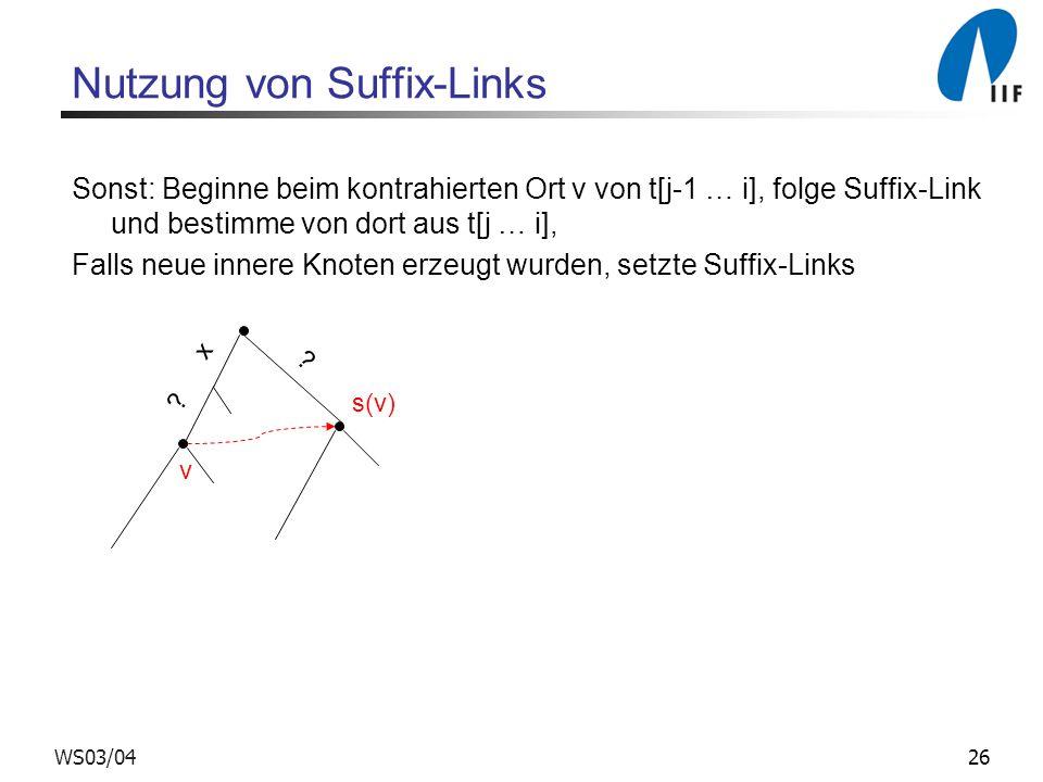 26WS03/04 Nutzung von Suffix-Links Sonst: Beginne beim kontrahierten Ort v von t[j-1 … i], folge Suffix-Link und bestimme von dort aus t[j … i], Falls