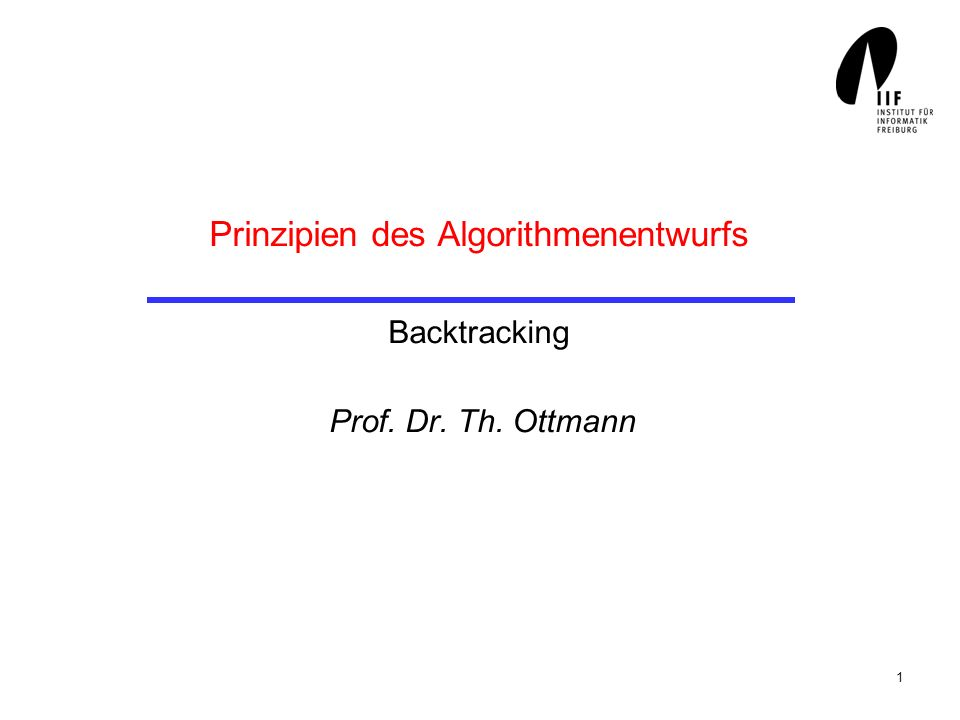 1 Prinzipien des Algorithmenentwurfs Backtracking Prof. Dr. Th. Ottmann