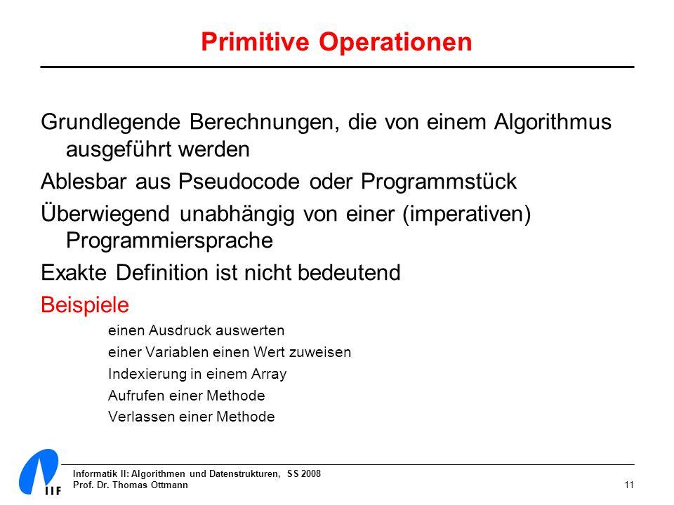 Informatik II: Algorithmen und Datenstrukturen, SS 2008 Prof. Dr. Thomas Ottmann11 Primitive Operationen Grundlegende Berechnungen, die von einem Algo
