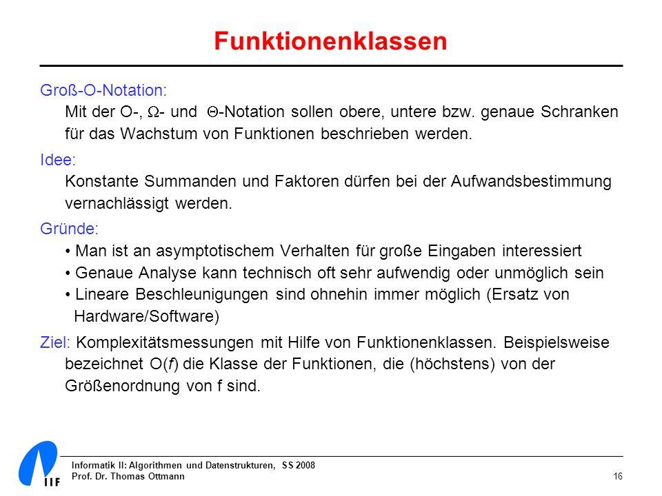 Informatik II: Algorithmen und Datenstrukturen, SS 2008 Prof. Dr. Thomas Ottmann16 Funktionenklassen Groß-O-Notation: Mit der O-, - und -Notation soll