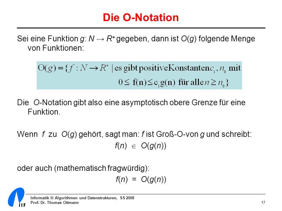 Informatik II: Algorithmen und Datenstrukturen, SS 2008 Prof. Dr. Thomas Ottmann17 Die O-Notation Sei eine Funktion g: N R + gegeben, dann ist O(g) fo