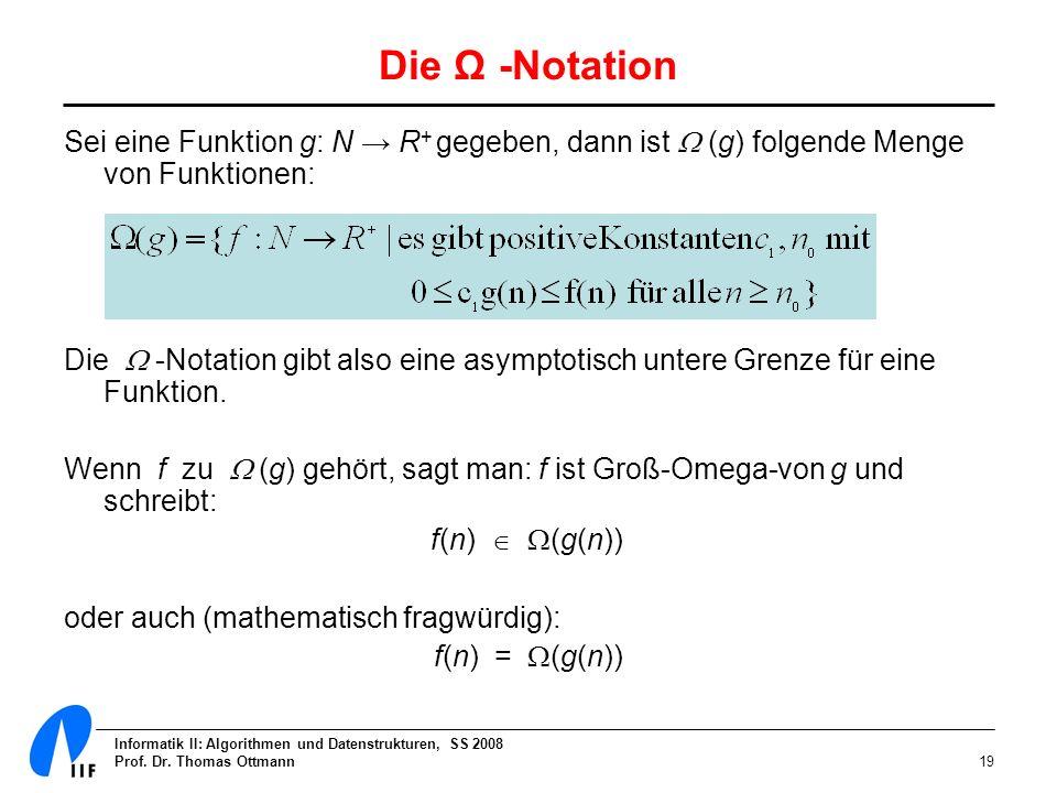 Informatik II: Algorithmen und Datenstrukturen, SS 2008 Prof. Dr. Thomas Ottmann19 Die Ω -Notation Sei eine Funktion g: N R + gegeben, dann ist (g) fo