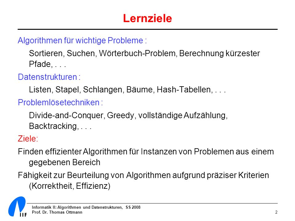 Informatik II: Algorithmen und Datenstrukturen, SS 2008 Prof. Dr. Thomas Ottmann2 Lernziele Algorithmen für wichtige Probleme : Sortieren, Suchen, Wör