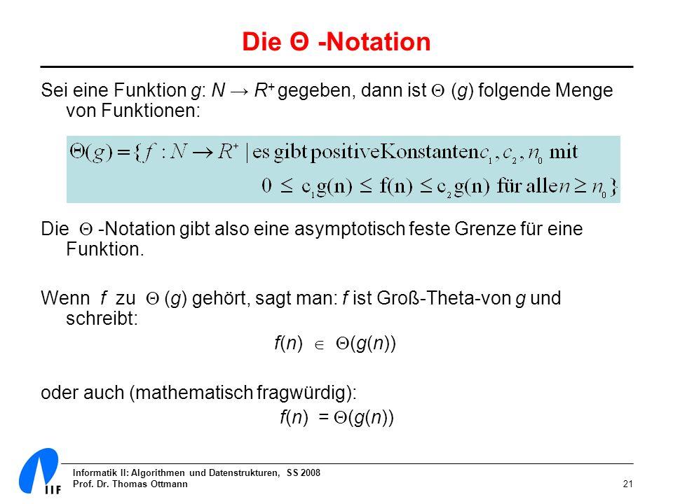 Informatik II: Algorithmen und Datenstrukturen, SS 2008 Prof. Dr. Thomas Ottmann21 Die Θ -Notation Sei eine Funktion g: N R + gegeben, dann ist (g) fo