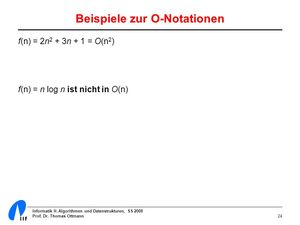 Informatik II: Algorithmen und Datenstrukturen, SS 2008 Prof. Dr. Thomas Ottmann24 Beispiele zur O-Notationen f(n) = 2n 2 + 3n + 1 = O(n 2 ) f(n) = n