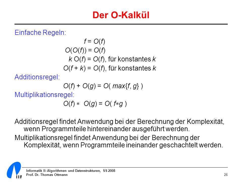 Informatik II: Algorithmen und Datenstrukturen, SS 2008 Prof. Dr. Thomas Ottmann26 Der O-Kalkül Einfache Regeln: f = O(f) O(O(f)) = O(f) k O(f) = O(f)