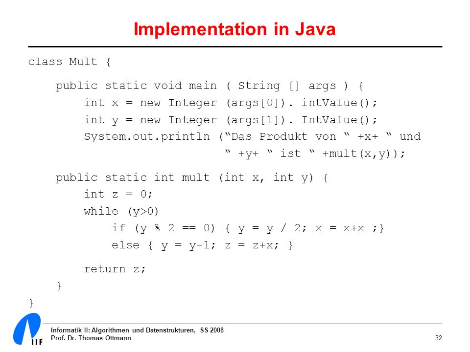 Informatik II: Algorithmen und Datenstrukturen, SS 2008 Prof. Dr. Thomas Ottmann32 Implementation in Java class Mult { public static void main ( Strin
