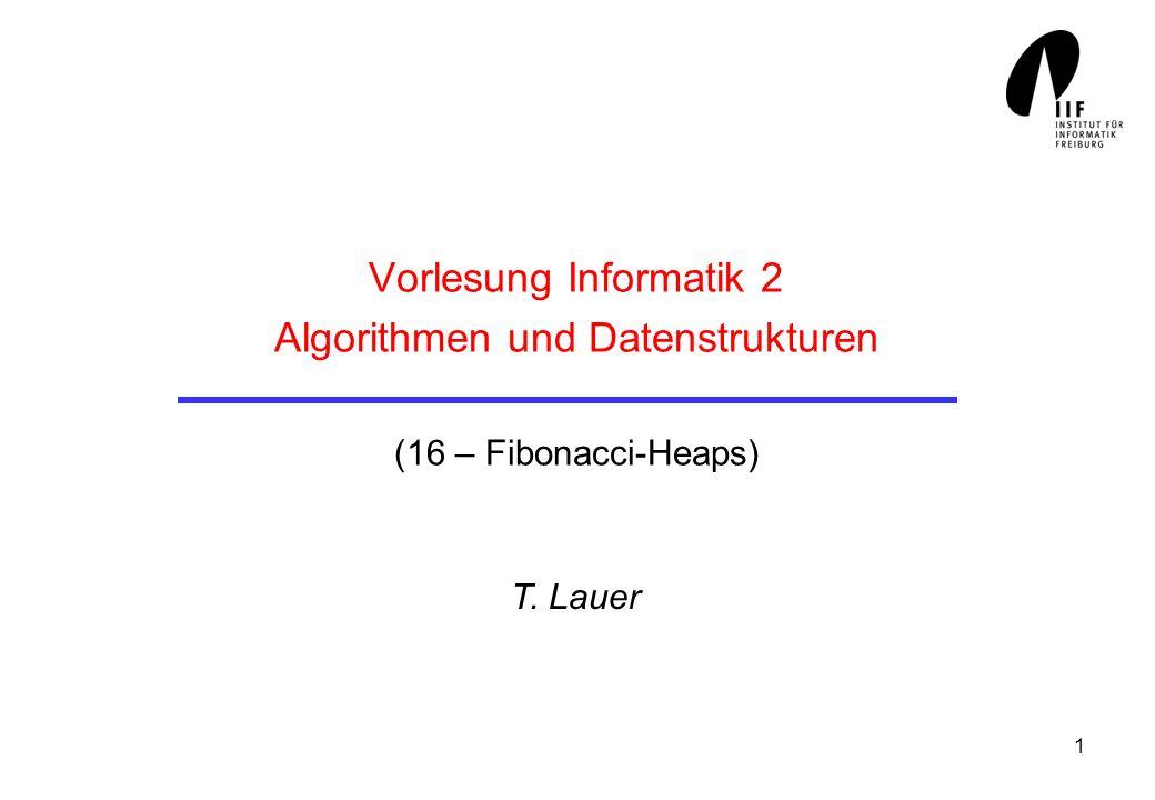 1 Vorlesung Informatik 2 Algorithmen und Datenstrukturen (16 – Fibonacci-Heaps) T. Lauer
