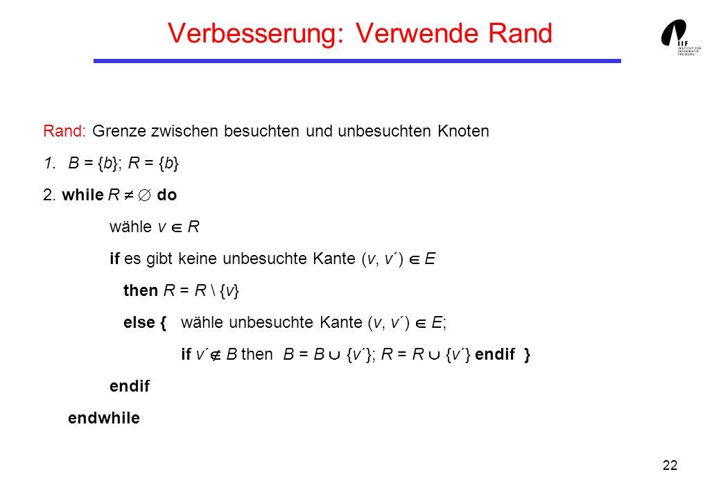 22 Verbesserung: Verwende Rand Rand: Grenze zwischen besuchten und unbesuchten Knoten 1.B = {b}; R = {b} 2. while R do wähle v R if es gibt keine unbe