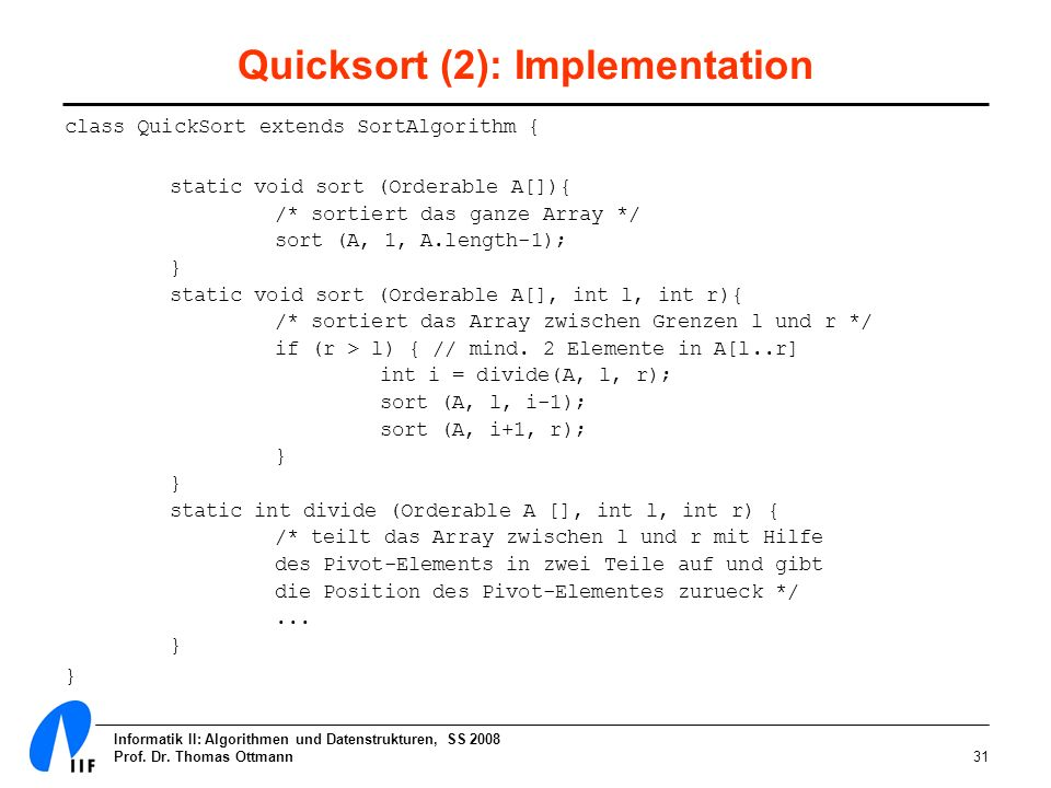 Informatik II: Algorithmen und Datenstrukturen, SS 2008 Prof. Dr. Thomas Ottmann31 Quicksort (2): Implementation class QuickSort extends SortAlgorithm