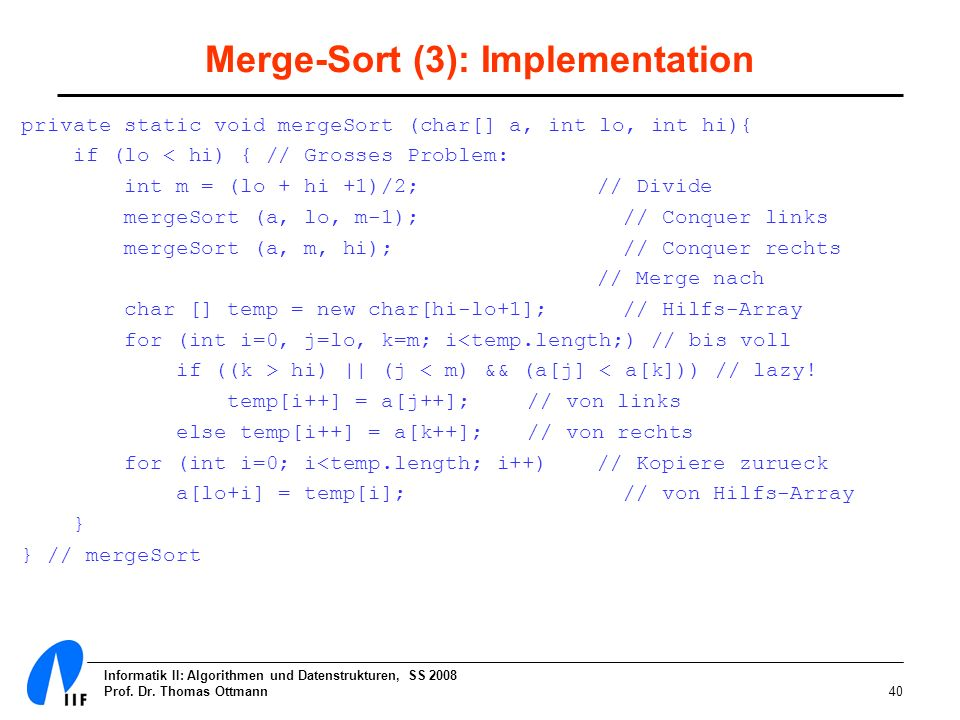 Informatik II: Algorithmen und Datenstrukturen, SS 2008 Prof. Dr. Thomas Ottmann40 Merge-Sort (3): Implementation private static void mergeSort (char[