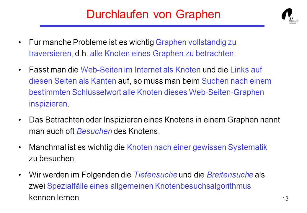 13 Durchlaufen von Graphen Für manche Probleme ist es wichtig Graphen vollständig zu traversieren, d.h.
