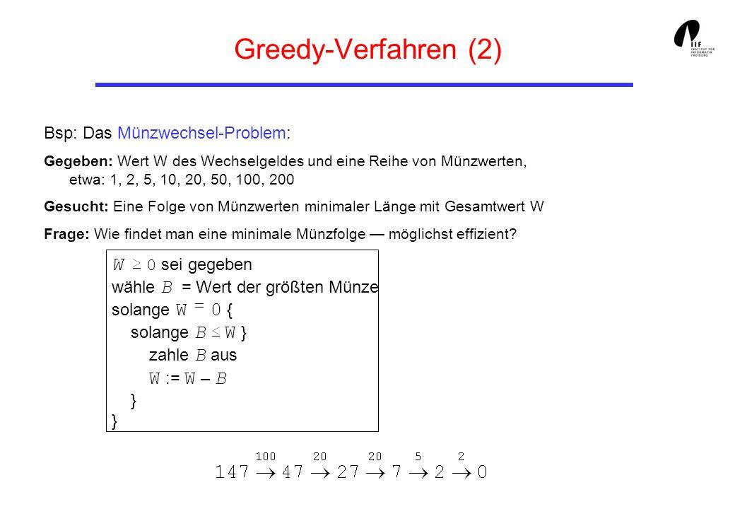 Greedy-Verfahren (2) Bsp: Das Münzwechsel-Problem: Gegeben: Wert W des Wechselgeldes und eine Reihe von Münzwerten, etwa: 1, 2, 5, 10, 20, 50, 100, 20