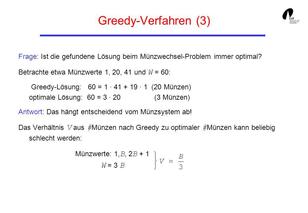 Greedy-Verfahren (3) Frage: Ist die gefundene Lösung beim Münzwechsel-Problem immer optimal? Betrachte etwa Münzwerte 1, 20, 41 und W = 60: Greedy-Lös