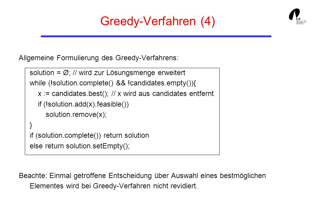 Greedy-Verfahren (4) Allgemeine Formulierung des Greedy-Verfahrens: solution = Ø; // wird zur Lösungsmenge erweitert while (!solution.complete() && !candidates.empty()){ x := candidates.best(); // x wird aus candidates entfernt if (!solution.add(x).feasible()) solution.remove(x); } if (solution.complete()) return solution else return solution.setEmpty(); Beachte: Einmal getroffene Entscheidung über Auswahl eines bestmöglichen Elementes wird bei Greedy-Verfahren nicht revidiert.