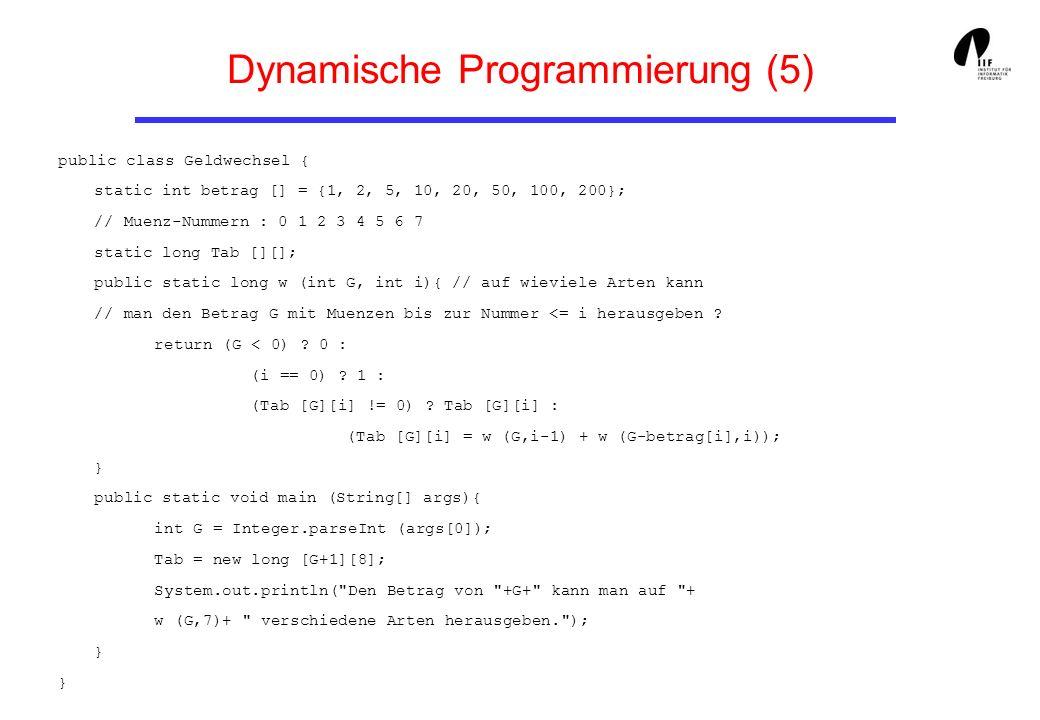 Dynamische Programmierung (5) public class Geldwechsel { static int betrag [] = {1, 2, 5, 10, 20, 50, 100, 200}; // Muenz-Nummern : 0 1 2 3 4 5 6 7 st