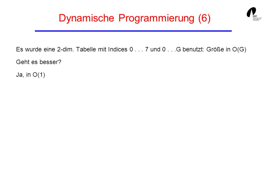 Dynamische Programmierung (6) Es wurde eine 2-dim. Tabelle mit Indices 0... 7 und 0...G benutzt: Größe in O(G) Geht es besser? Ja, in O(1)