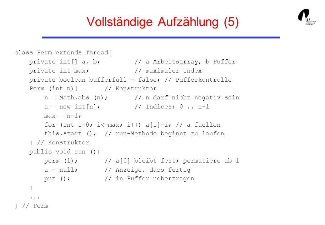 Vollständige Aufzählung (5) class Perm extends Thread{ private int[] a, b; // a Arbeitsarray, b Puffer private int max; // maximaler Index private boolean bufferfull = false; // Pufferkontrolle Perm (int n){ // Konstruktor n = Math.abs (n); // n darf nicht negativ sein a = new int[n]; // Indices: 0..