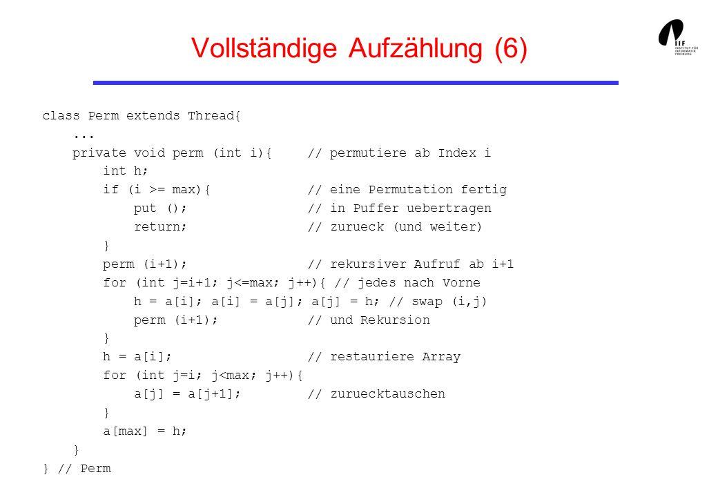 Vollständige Aufzählung (6) class Perm extends Thread{... private void perm (int i){ // permutiere ab Index i int h; if (i >= max){ // eine Permutatio