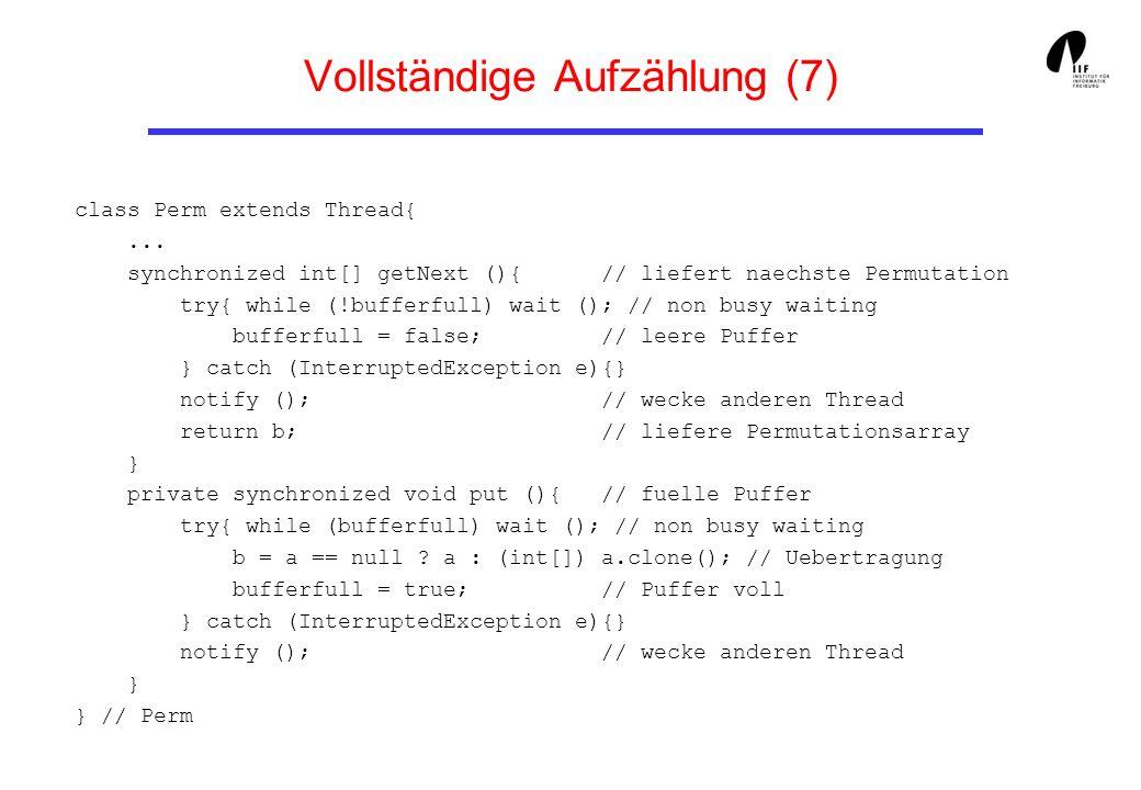 Vollständige Aufzählung (7) class Perm extends Thread{... synchronized int[] getNext (){ // liefert naechste Permutation try{ while (!bufferfull) wait