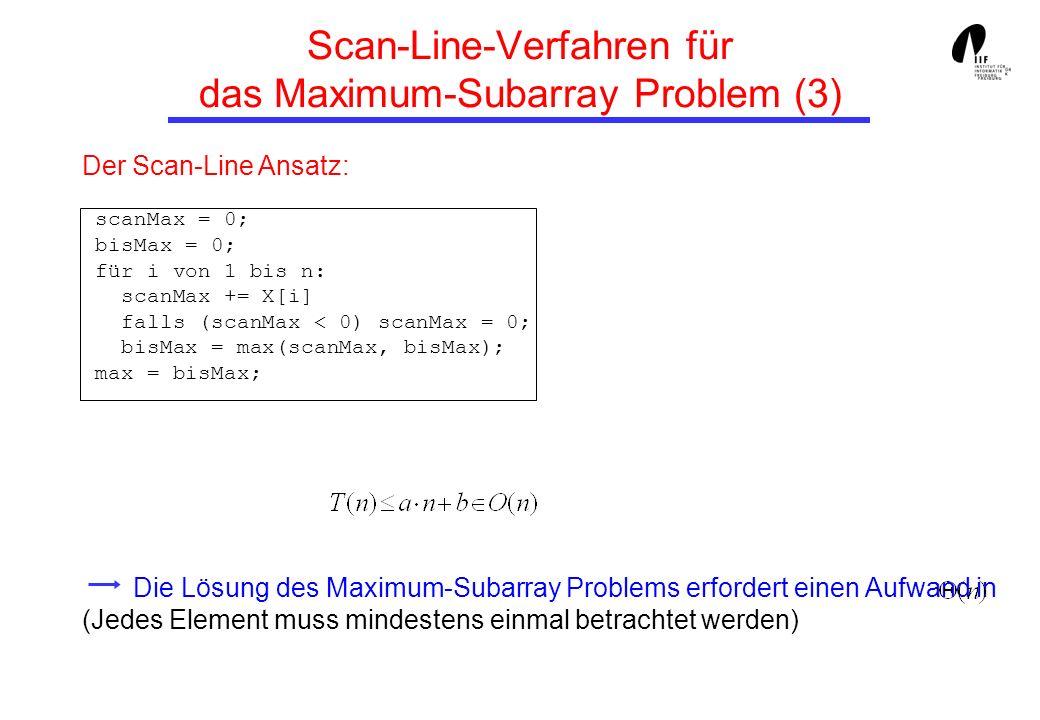 Der Scan-Line Ansatz: scanMax = 0; bisMax = 0; für i von 1 bis n: scanMax += X[i] falls (scanMax < 0) scanMax = 0; bisMax = max(scanMax, bisMax); max