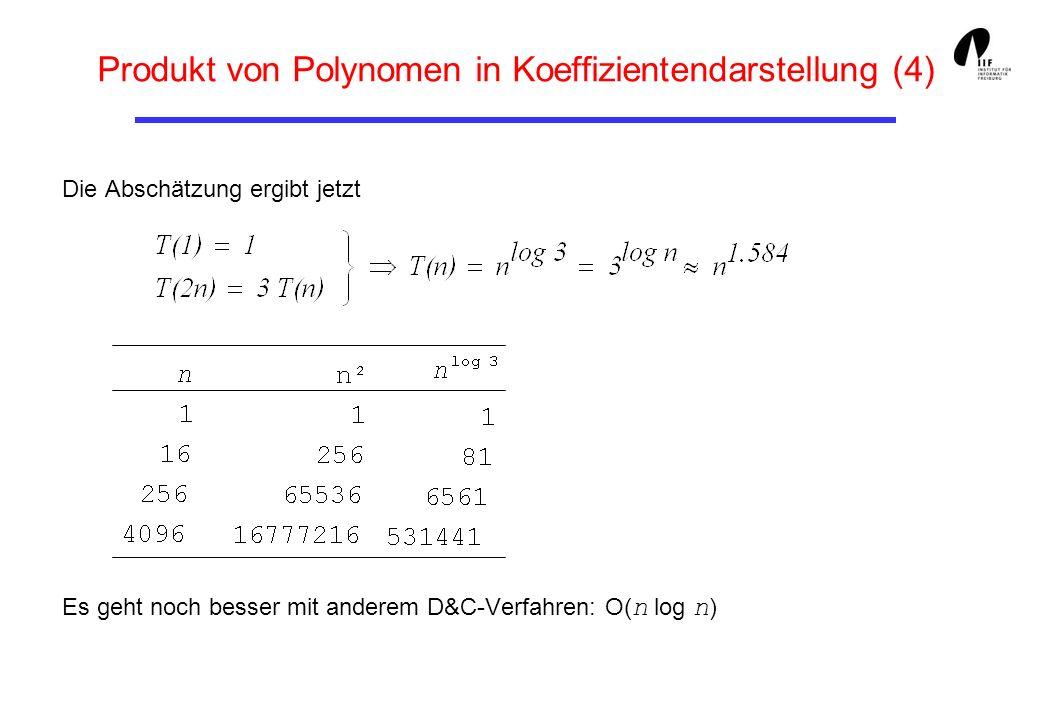 Produkt von Polynomen in Koeffizientendarstellung (5) public static int[] prod (int[] a, int[] b) { int n = a.length, // Problemgroesse nh = n/2; // halbe Problemgroesse int[] r = new int [2*n]; // Ergebnisarray if (n==1) { // Kleines Teilproblem: r[0] = a[0] * b[0]; // Direkte Loesung } else { // sonst: int[] al = new int [nh], ar = new int [nh], // ******** bl = new int [nh], br = new int [nh], // * * alr = new int [nh], blr = new int [nh]; // * * for (int i=0; i<nh; i++){ // *********** * alr [i] = al [i] = a [i]; // * * blr [i] = bl [i] = b [i]; // * * alr [i] += ar [i] = a [i+nh]; // * DIVIDE * blr [i] += br [i] = b [i+nh]; // * * } // ******************************** // ****************** int[] A = prod (al, bl); // ******** // ****************** int[] B = prod (ar, br); // * CONQUER * int[] C = prod (alr, blr); // ******* // ****************** for (int i=0; i<n; i++) { // ******** // ****************** r [i] += A [i]; // * * r [i+nh] += C [i] - A [i] - B [i]; // * MERGE * r [i+n] = B [i]; // * * } // ******************************** // ****************** } return r; } Das Programm in Java: