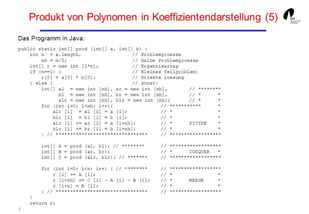 Produkt von Polynomen in Koeffizientendarstellung (5) public static int[] prod (int[] a, int[] b) { int n = a.length, // Problemgroesse nh = n/2; // h