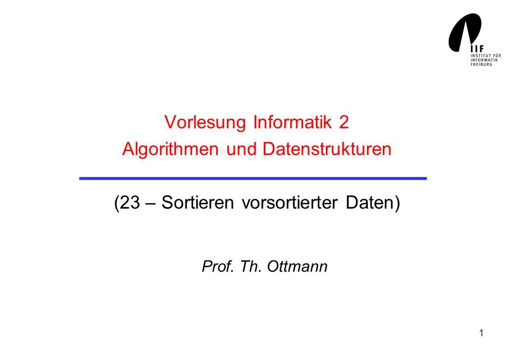1 Vorlesung Informatik 2 Algorithmen und Datenstrukturen (23 – Sortieren vorsortierter Daten) Prof. Th. Ottmann