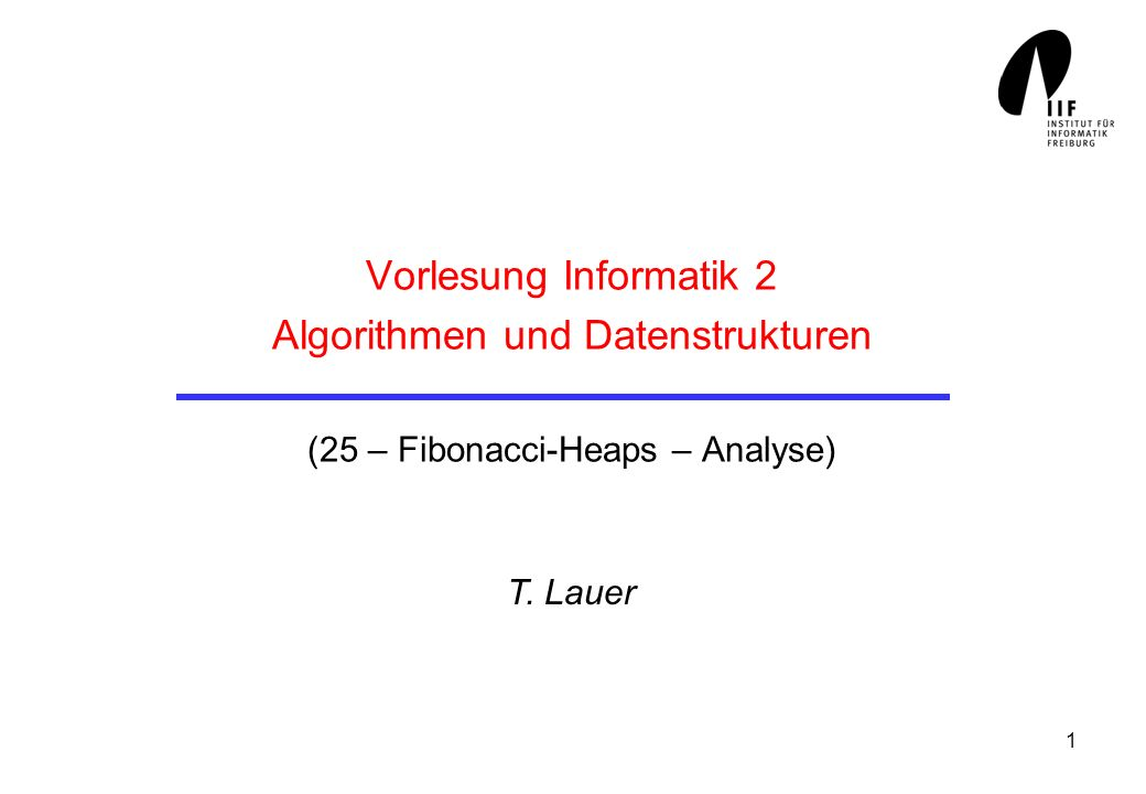 1 Vorlesung Informatik 2 Algorithmen und Datenstrukturen (25 – Fibonacci-Heaps – Analyse) T. Lauer