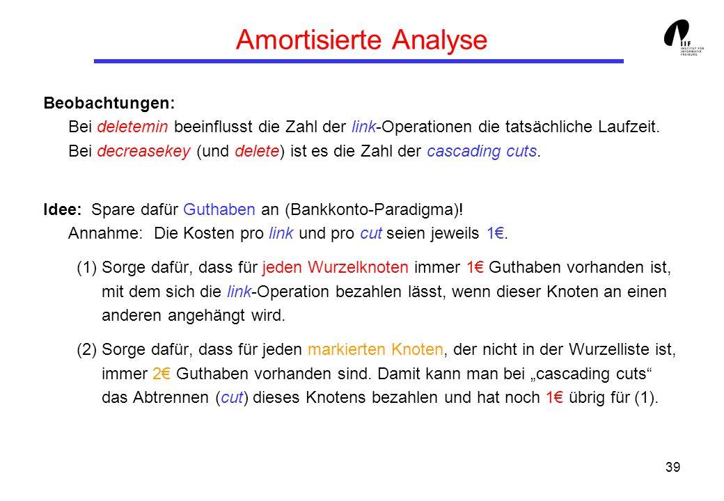 39 Amortisierte Analyse Beobachtungen: Bei deletemin beeinflusst die Zahl der link-Operationen die tatsächliche Laufzeit. Bei decreasekey (und delete)