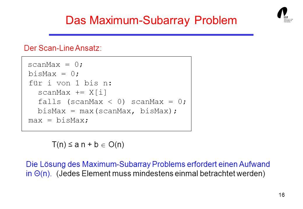 16 Der Scan-Line Ansatz: scanMax = 0; bisMax = 0; für i von 1 bis n: scanMax += X[i] falls (scanMax < 0) scanMax = 0; bisMax = max(scanMax, bisMax); max = bisMax; T(n) a n + b O(n) Die Lösung des Maximum-Subarray Problems erfordert einen Aufwand in Θ(n).
