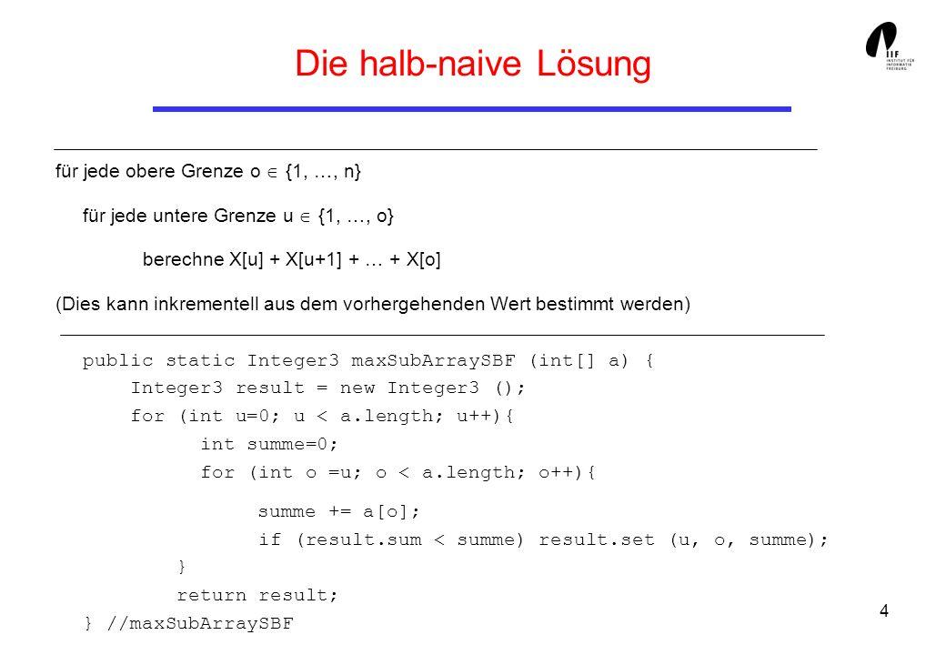 4 für jede obere Grenze o {1, …, n} für jede untere Grenze u {1, …, o} berechne X[u] + X[u+1] + … + X[o] (Dies kann inkrementell aus dem vorhergehenden Wert bestimmt werden) Die halb-naive Lösung public static Integer3 maxSubArraySBF (int[] a) { Integer3 result = new Integer3 (); for (int u=0; u < a.length; u++){ int summe=0; for (int o =u; o < a.length; o++){ summe += a[o]; if (result.sum < summe) result.set (u, o, summe); } return result; } //maxSubArraySBF