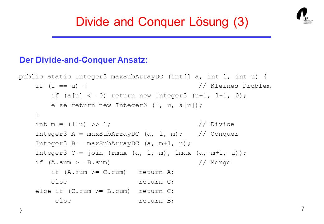 7 Divide and Conquer Lösung (3) Der Divide-and-Conquer Ansatz: public static Integer3 maxSubArrayDC (int[] a, int l, int u) { if (l == u) { // Kleines Problem if (a[u] > 1; // Divide Integer3 A = maxSubArrayDC (a, l, m); // Conquer Integer3 B = maxSubArrayDC (a, m+1, u); Integer3 C = join (rmax (a, l, m), lmax (a, m+1, u)); if (A.sum >= B.sum) // Merge if (A.sum >= C.sum) return A; else return C; else if (C.sum >= B.sum) return C; else return B; }