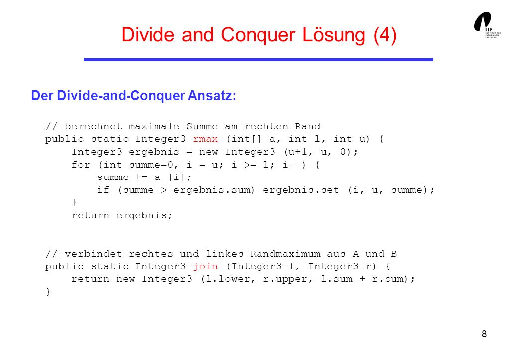 8 Divide and Conquer Lösung (4) Der Divide-and-Conquer Ansatz: // berechnet maximale Summe am rechten Rand public static Integer3 rmax (int[] a, int l, int u) { Integer3 ergebnis = new Integer3 (u+1, u, 0); for (int summe=0, i = u; i >= l; i--) { summe += a [i]; if (summe > ergebnis.sum) ergebnis.set (i, u, summe); } return ergebnis; // verbindet rechtes und linkes Randmaximum aus A und B public static Integer3 join (Integer3 l, Integer3 r) { return new Integer3 (l.lower, r.upper, l.sum + r.sum); }