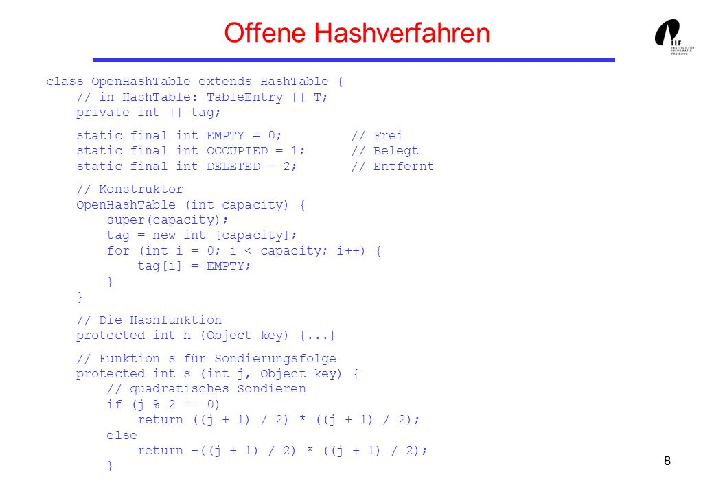 8 Offene Hashverfahren class OpenHashTable extends HashTable { // in HashTable: TableEntry [] T; private int [] tag; static final int EMPTY = 0; // Fr