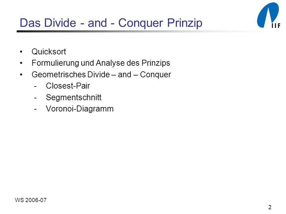 3 WS 2006-07 Formulierung des D&C Prinzips Divide-and-Conquer Verfahren zur Lösung eines Problems der Größe n 1.Divide: n > c: Teile das Problem in k Teilprobleme der Größe n 1,...,n k auf (k 2) n c: Löse das Problem direkt 2.Conquer: Löse die k Teilprobleme auf dieselbe Art (rekursiv) 3.Merge : Füge die berechneten Teillösungen zu einer Gesamtlösung zusammen