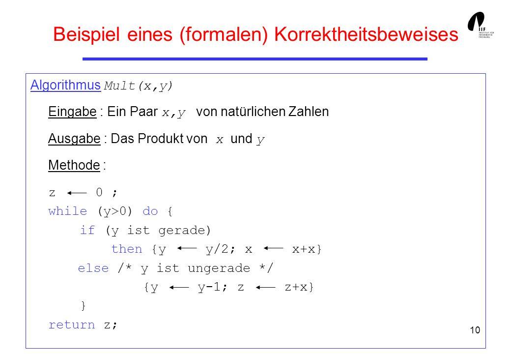 10 Beispiel eines (formalen) Korrektheitsbeweises Algorithmus Mult(x,y) Eingabe : Ein Paar x,y von natürlichen Zahlen Ausgabe : Das Produkt von x und