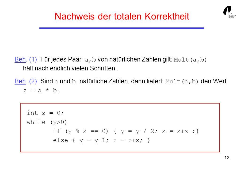 12 Nachweis der totalen Korrektheit Beh. (1) Für jedes Paar a,b von natürlichen Zahlen gilt: Mult(a,b) hält nach endlich vielen Schritten. Beh. (2) Si