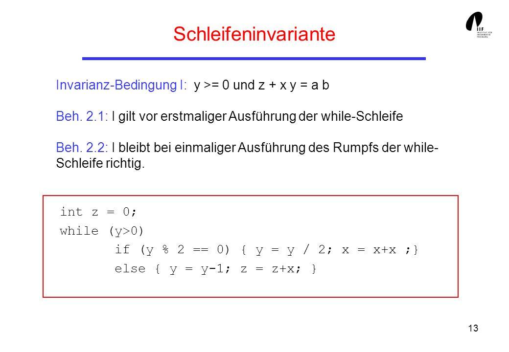 13 Schleifeninvariante Invarianz-Bedingung I: y >= 0 und z + x y = a b Beh. 2.1: I gilt vor erstmaliger Ausführung der while-Schleife Beh. 2.2: I blei