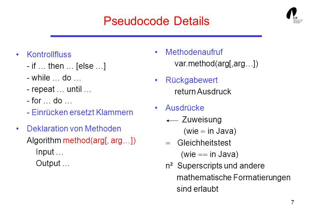 7 Pseudocode Details Kontrollfluss - if … then … [else …] - while … do … - repeat … until … - for … do … - Einrücken ersetzt Klammern Deklaration von